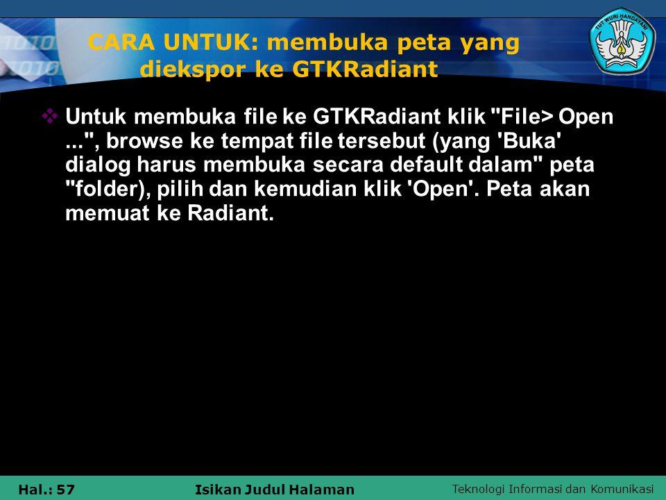Teknologi Informasi dan Komunikasi Hal.: 57Isikan Judul Halaman CARA UNTUK: membuka peta yang diekspor ke GTKRadiant  Untuk membuka file ke GTKRadian