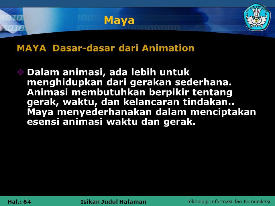 Teknologi Informasi dan Komunikasi Hal.: 64Isikan Judul Halaman Maya MAYA Dasar-dasar dari Animation  Dalam animasi, ada lebih untuk menghidupkan dar