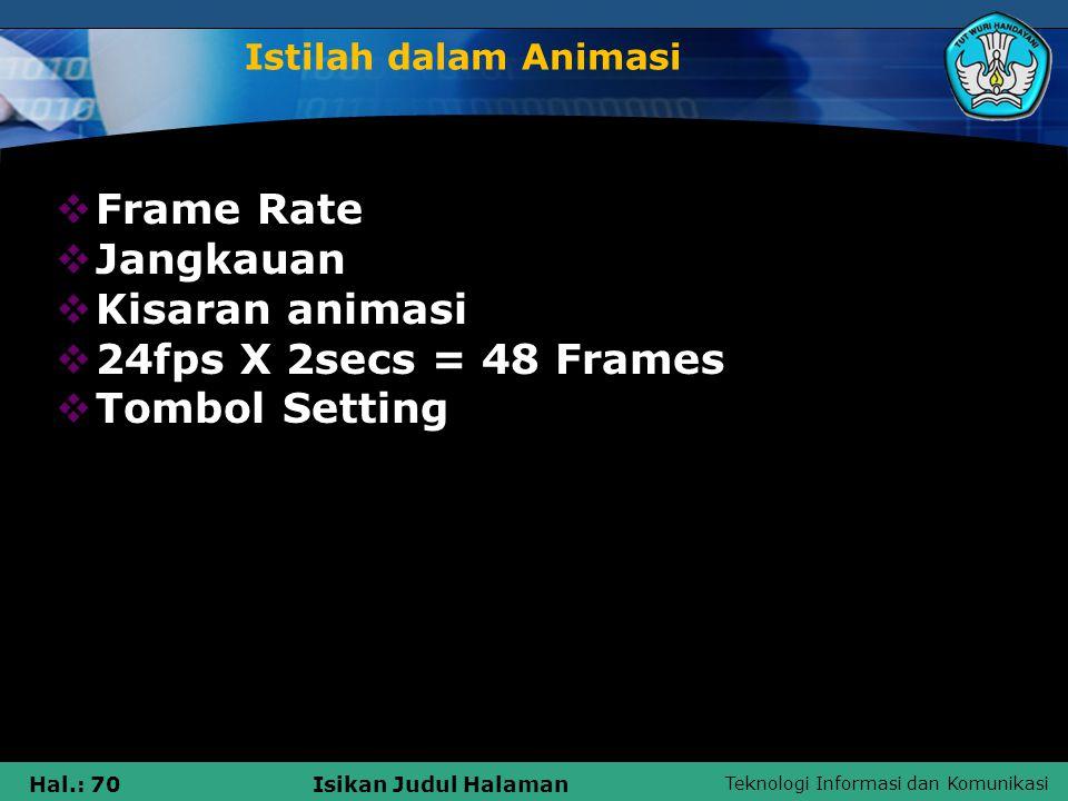 Teknologi Informasi dan Komunikasi Hal.: 70Isikan Judul Halaman Istilah dalam Animasi  Frame Rate  Jangkauan  Kisaran animasi  24fps X 2secs = 48
