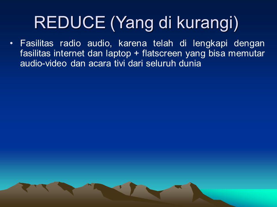 REDUCE (Yang di kurangi) Fasilitas radio audio, karena telah di lengkapi dengan fasilitas internet dan laptop + flatscreen yang bisa memutar audio-vid