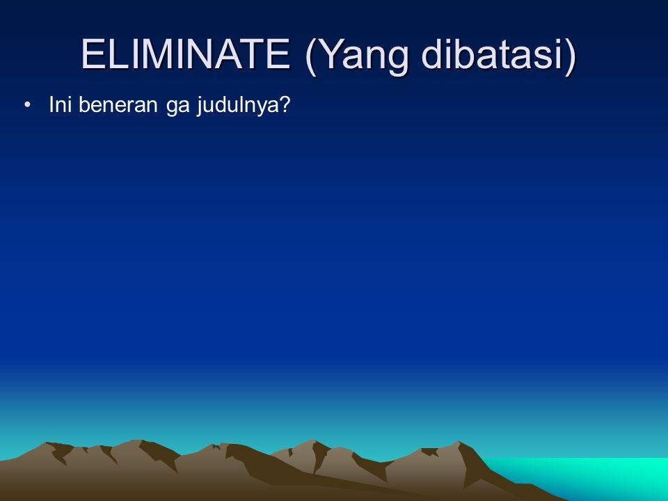 ELIMINATE (Yang dibatasi) Ini beneran ga judulnya?