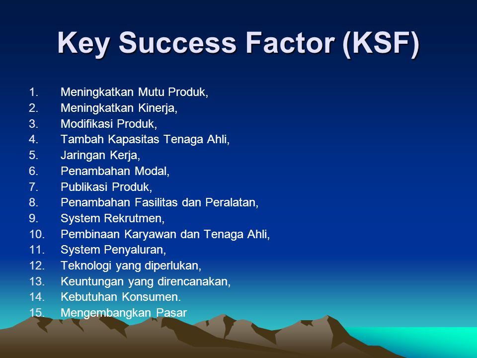 Key Success Factor (KSF) 1.Meningkatkan Mutu Produk, 2.Meningkatkan Kinerja, 3.Modifikasi Produk, 4.Tambah Kapasitas Tenaga Ahli, 5.Jaringan Kerja, 6.