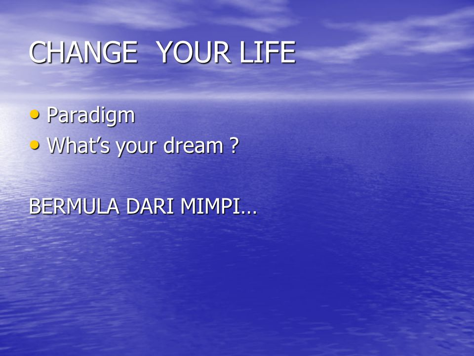 CHANGE YOUR LIFE Paradigm Paradigm What's your dream ? What's your dream ? BERMULA DARI MIMPI…