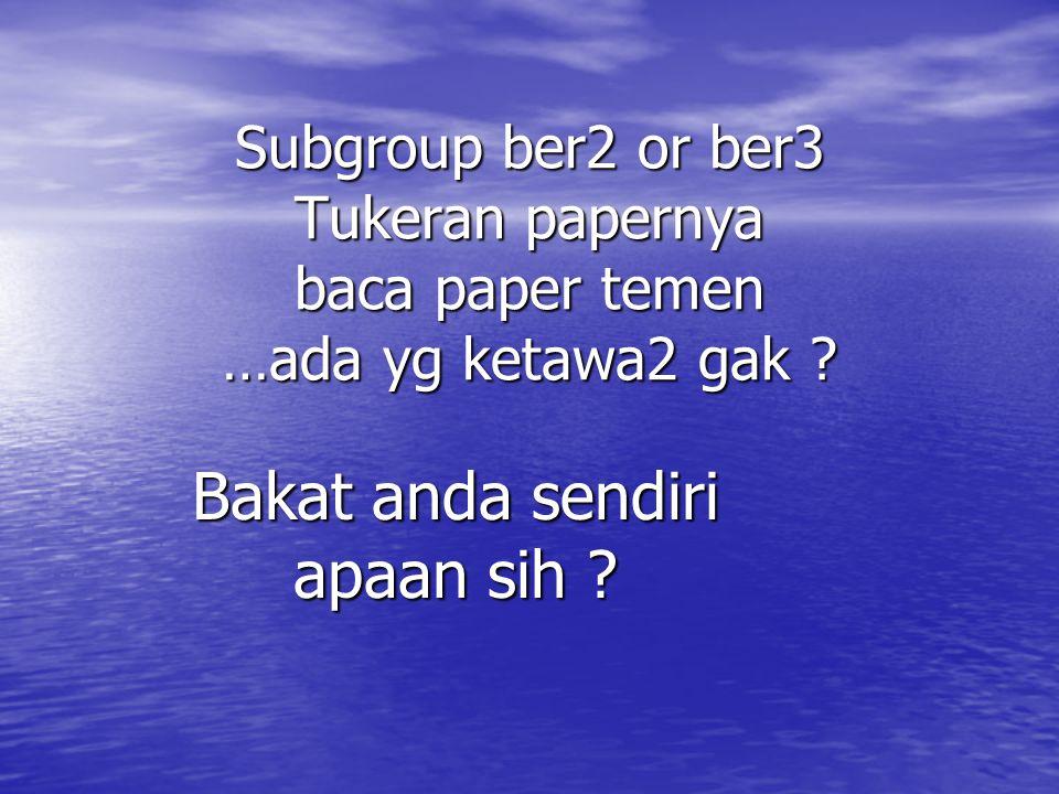 Subgroup ber2 or ber3 Tukeran papernya baca paper temen …ada yg ketawa2 gak .