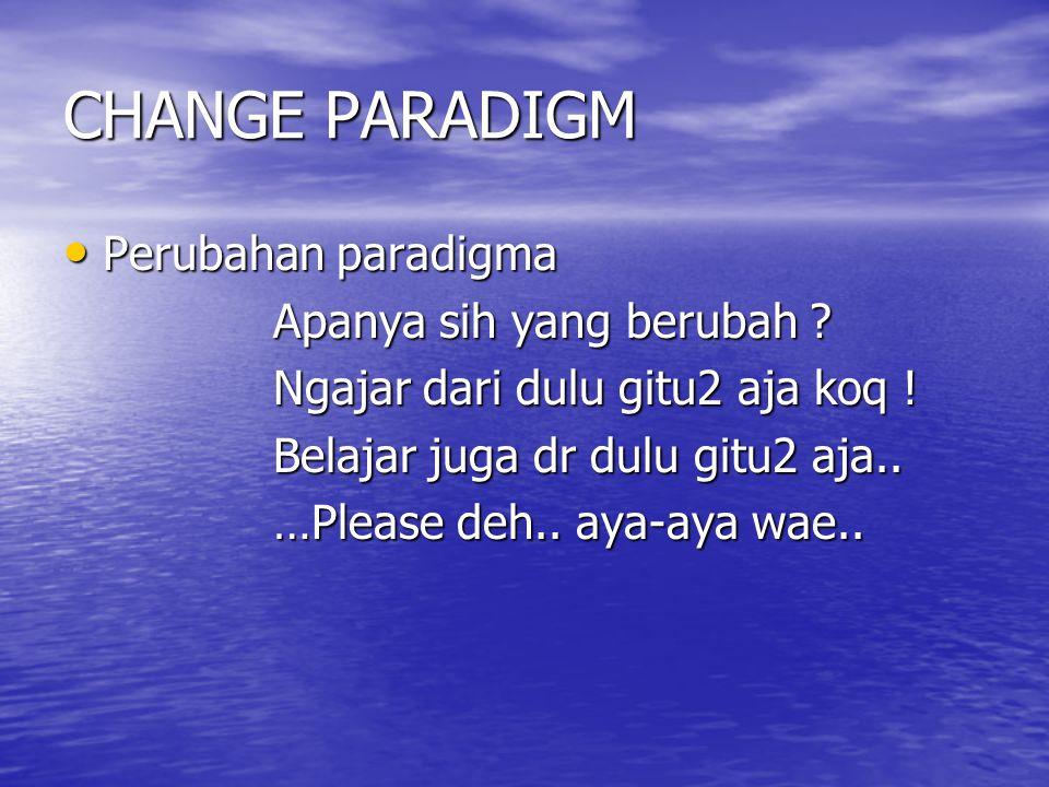 CHANGE PARADIGM Perubahan paradigma Perubahan paradigma Apanya sih yang berubah .