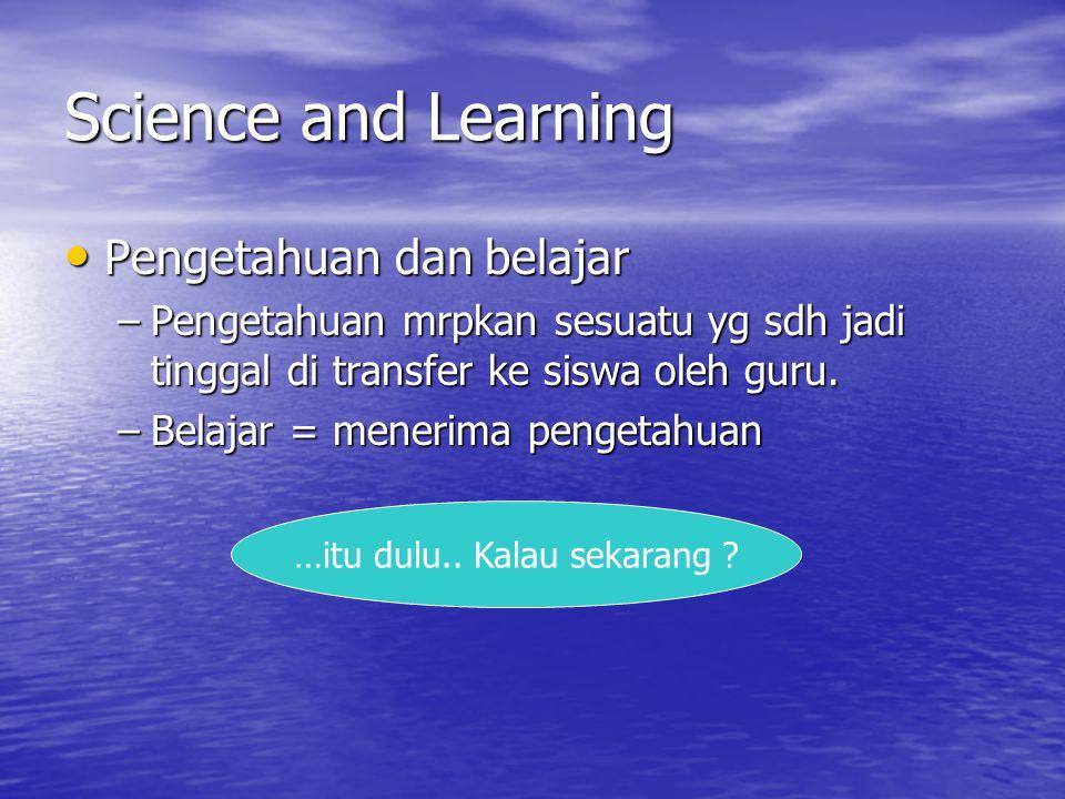 Science and Learning Pengetahuan dan belajar Pengetahuan dan belajar –Pengetahuan mrpkan sesuatu yg sdh jadi tinggal di transfer ke siswa oleh guru.