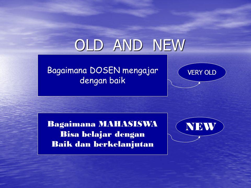 OLD AND NEW Bagaimana DOSEN mengajar dengan baik VERY OLD Bagaimana MAHASISWA Bisa belajar dengan Baik dan berkelanjutan NEW