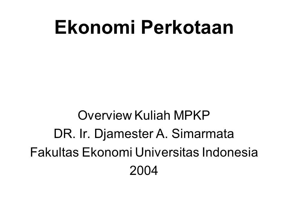 Ekonomi Perkotaan Overview Kuliah MPKP DR. Ir. Djamester A. Simarmata Fakultas Ekonomi Universitas Indonesia 2004