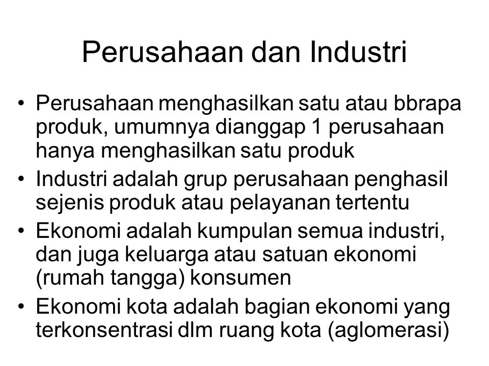 Perusahaan dan Industri Perusahaan menghasilkan satu atau bbrapa produk, umumnya dianggap 1 perusahaan hanya menghasilkan satu produk Industri adalah