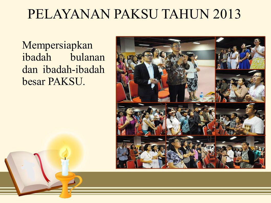 PELAYANAN PAKSU TAHUN 2013 Mempersiapkan ibadah bulanan dan ibadah-ibadah besar PAKSU.