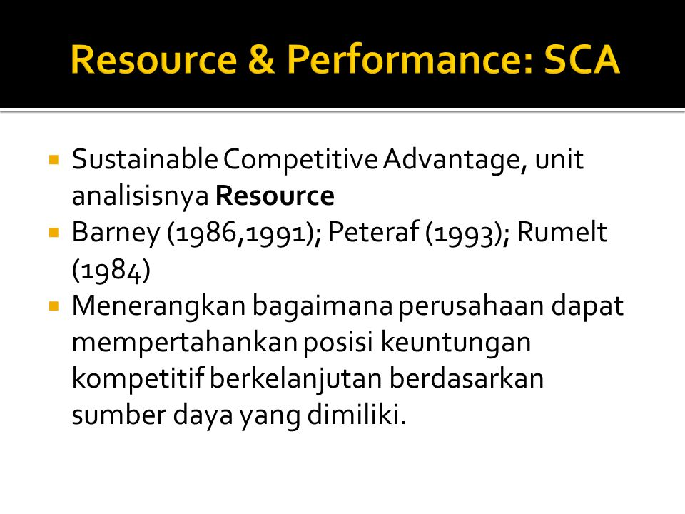  Sustainable Competitive Advantage, unit analisisnya Resource  Barney (1986,1991); Peteraf (1993); Rumelt (1984)  Menerangkan bagaimana perusahaan