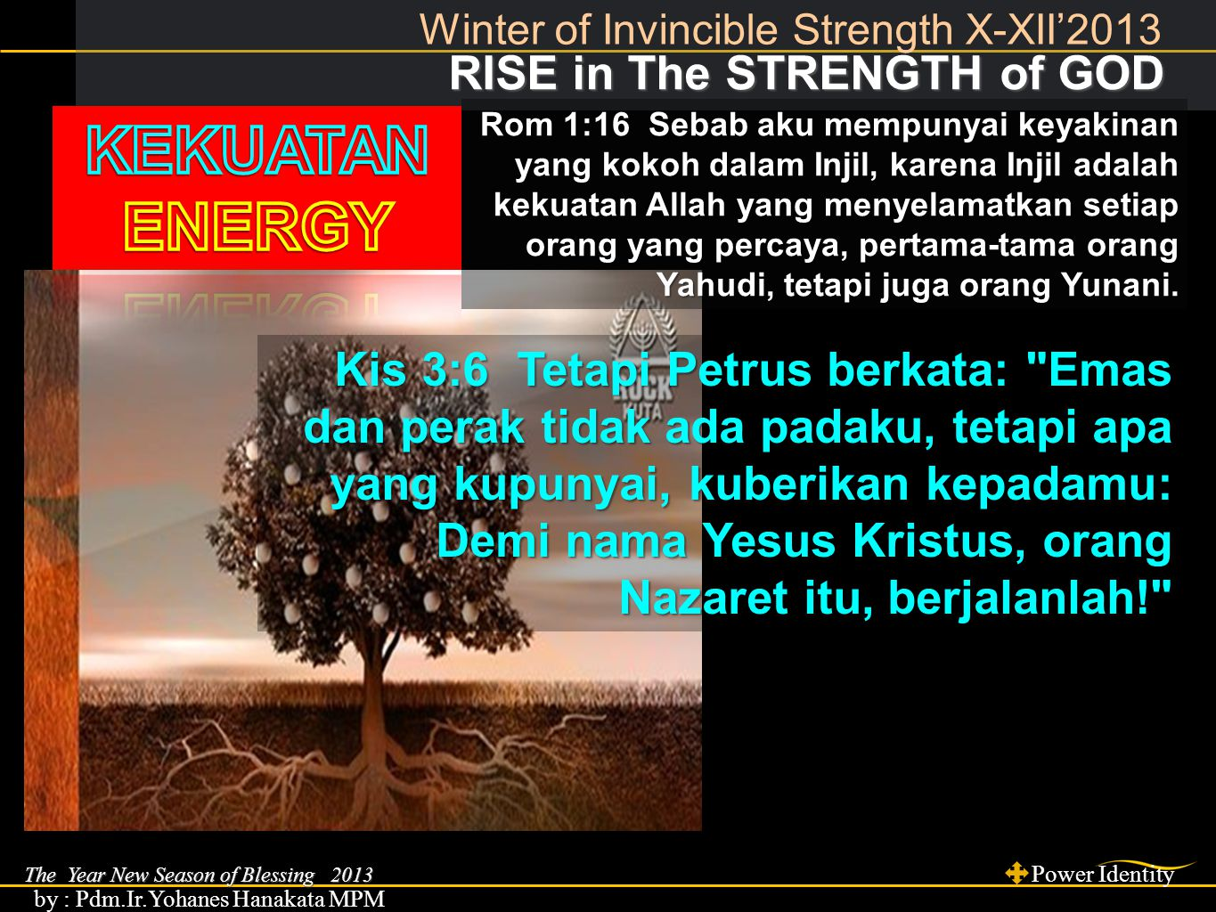 The Year New Season of Blessing 2013 Power Identity by : Pdm.Ir.Yohanes Hanakata MPM RISE in The STRENGTH of GOD RISE in The STRENGTH of GOD Winter of