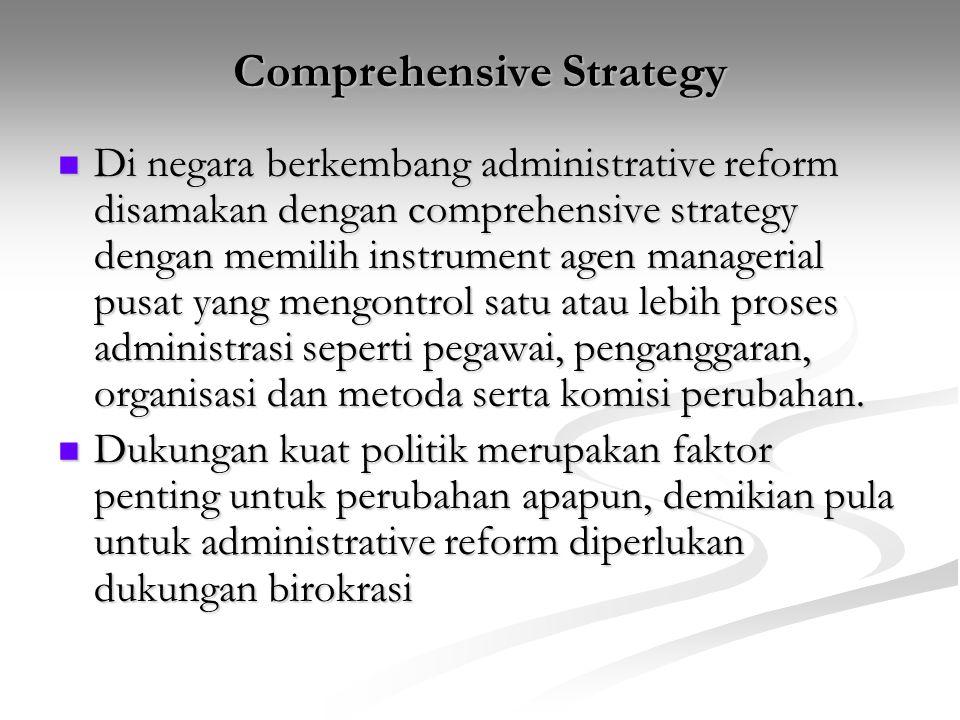 Comprehensive Strategy Di negara berkembang administrative reform disamakan dengan comprehensive strategy dengan memilih instrument agen managerial pu