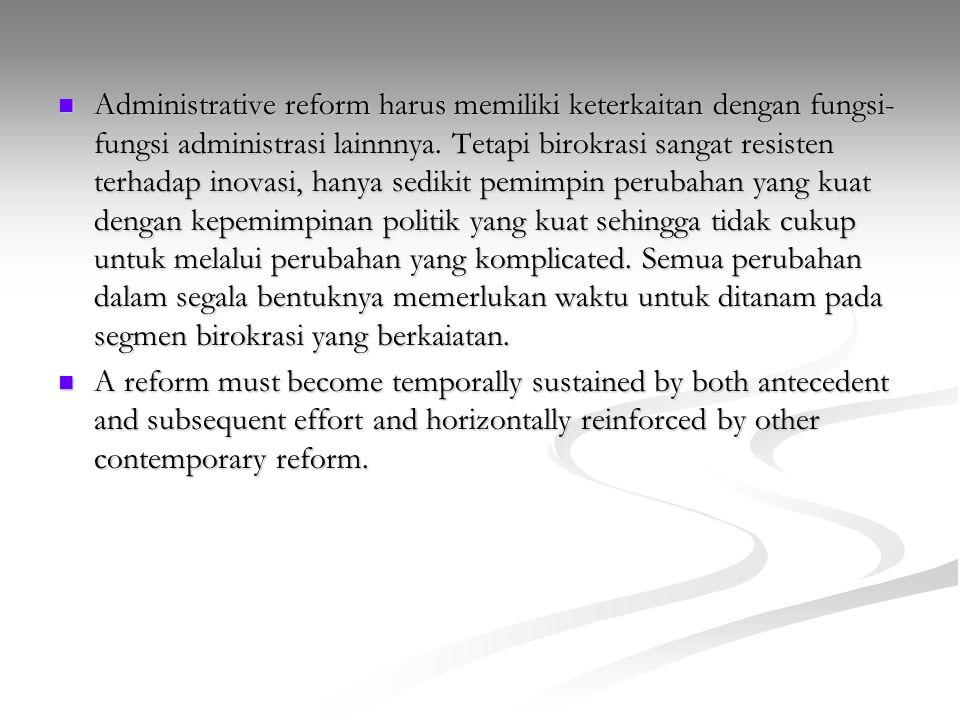 Administrative reform harus memiliki keterkaitan dengan fungsi- fungsi administrasi lainnnya. Tetapi birokrasi sangat resisten terhadap inovasi, hanya
