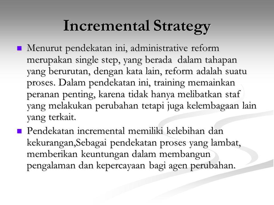 Incremental Strategy Menurut pendekatan ini, administrative reform merupakan single step, yang berada dalam tahapan yang berurutan, dengan kata lain,