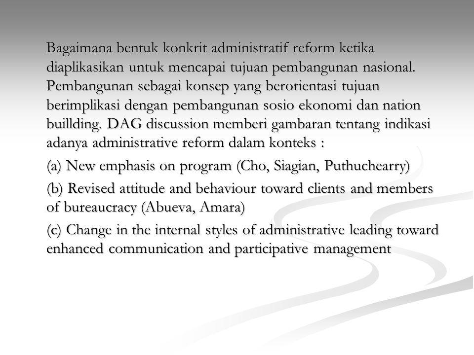 Bagaimana bentuk konkrit administratif reform ketika diaplikasikan untuk mencapai tujuan pembangunan nasional. Pembangunan sebagai konsep yang berorie