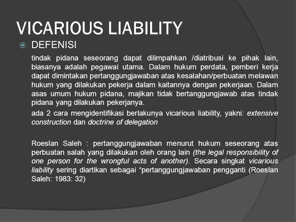 VICARIOUS LIABILITY  DEFENISI tindak pidana seseorang dapat dilimpahkan /diatribusi ke pihak lain, biasanya adalah pegawai utama. Dalam hukum perdata