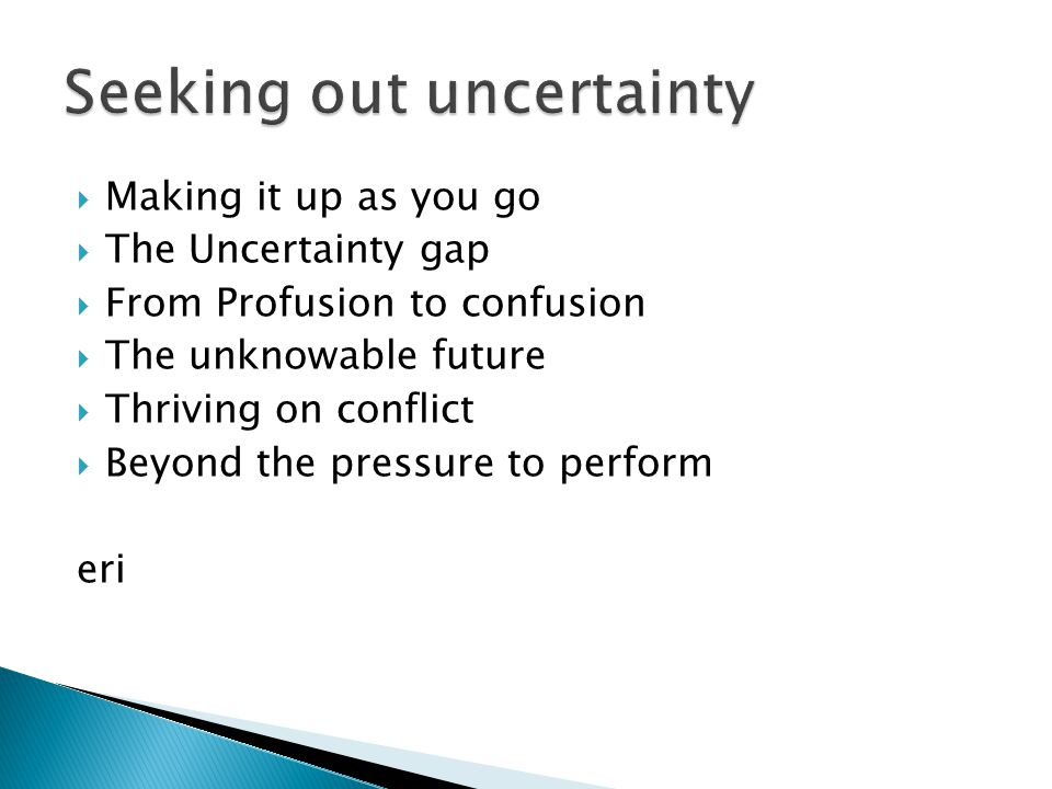  Making it up as you go  The Uncertainty gap  From Profusion to confusion  The unknowable future  Thriving on conflict  Beyond the pressure to perform eri