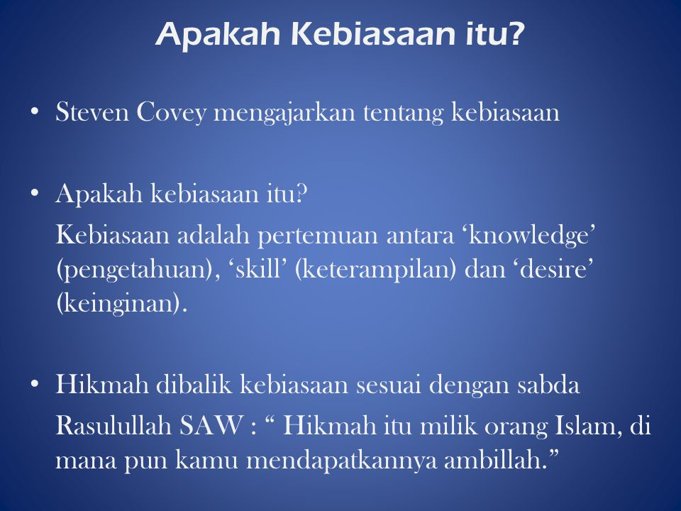 Apakah Kebiasaan itu? Steven Covey mengajarkan tentang kebiasaan Apakah kebiasaan itu? Kebiasaan adalah pertemuan antara 'knowledge' (pengetahuan), 's