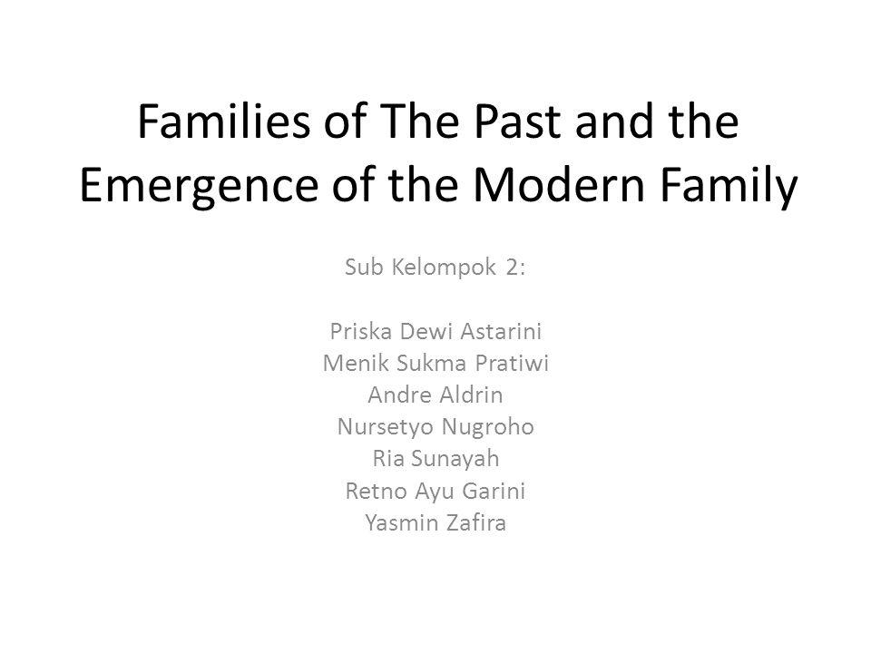 Families of The Past and the Emergence of the Modern Family Sub Kelompok 2: Priska Dewi Astarini Menik Sukma Pratiwi Andre Aldrin Nursetyo Nugroho Ria Sunayah Retno Ayu Garini Yasmin Zafira