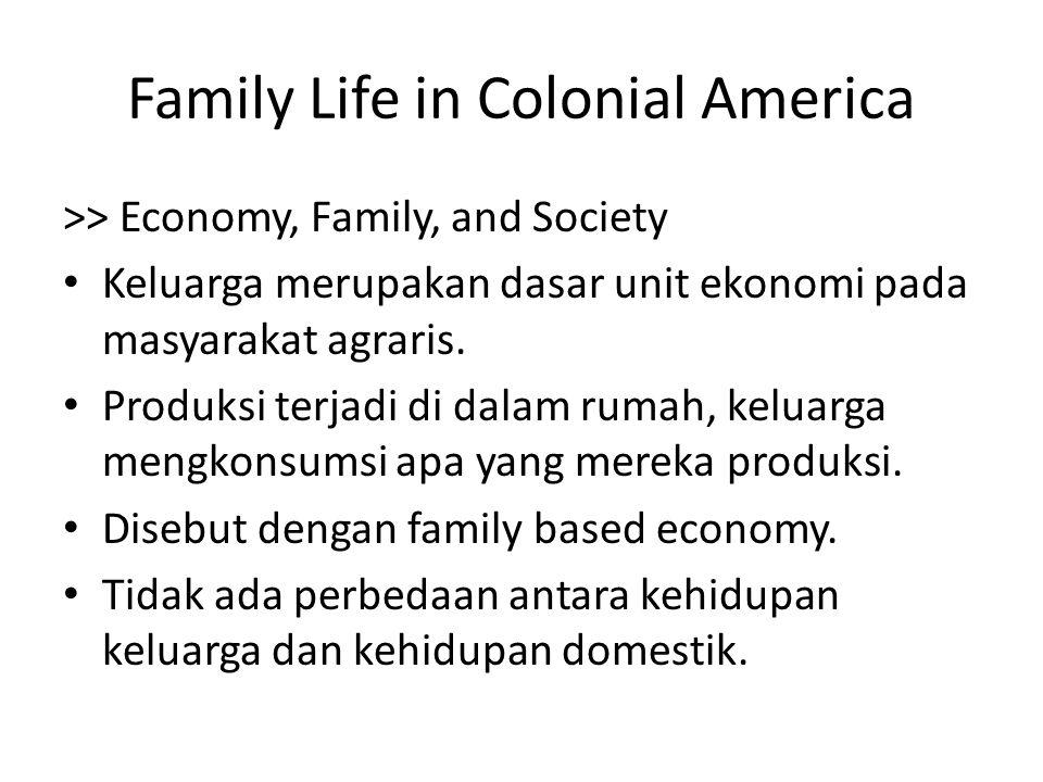 Family Life in Colonial America >> Economy, Family, and Society Keluarga merupakan dasar unit ekonomi pada masyarakat agraris.