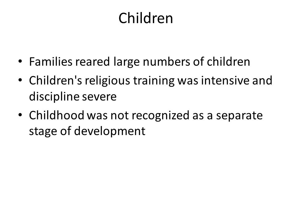 Children Families reared large numbers of children Children s religious training was intensive and discipline severe Childhood was not recognized as a separate stage of development