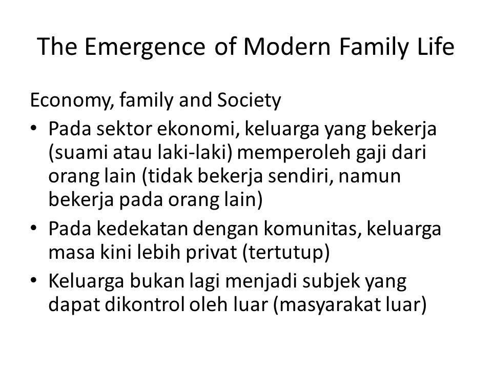 The Emergence of Modern Family Life Economy, family and Society Pada sektor ekonomi, keluarga yang bekerja (suami atau laki-laki) memperoleh gaji dari orang lain (tidak bekerja sendiri, namun bekerja pada orang lain) Pada kedekatan dengan komunitas, keluarga masa kini lebih privat (tertutup) Keluarga bukan lagi menjadi subjek yang dapat dikontrol oleh luar (masyarakat luar)