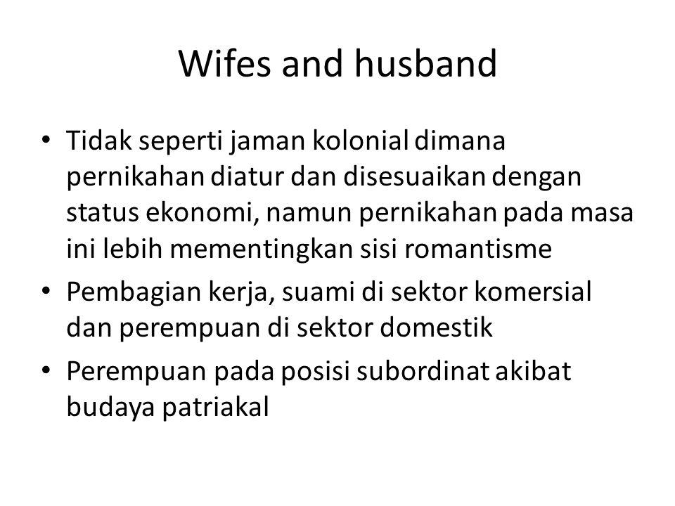 Wifes and husband Tidak seperti jaman kolonial dimana pernikahan diatur dan disesuaikan dengan status ekonomi, namun pernikahan pada masa ini lebih mementingkan sisi romantisme Pembagian kerja, suami di sektor komersial dan perempuan di sektor domestik Perempuan pada posisi subordinat akibat budaya patriakal