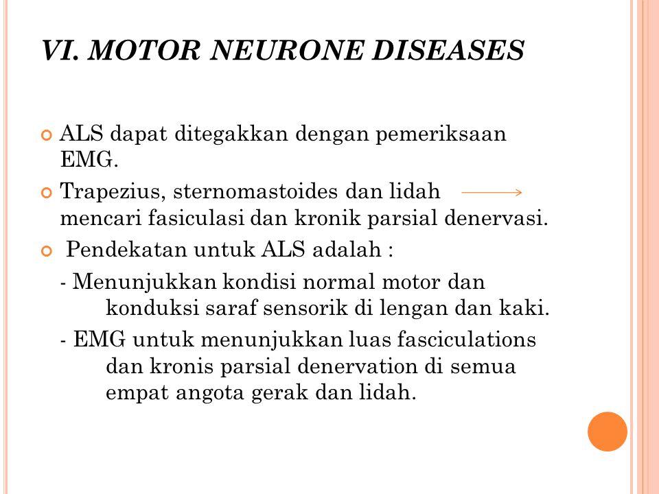 VI. MOTOR NEURONE DISEASES ALS dapat ditegakkan dengan pemeriksaan EMG. Trapezius, sternomastoides dan lidah mencari fasiculasi dan kronik parsial den