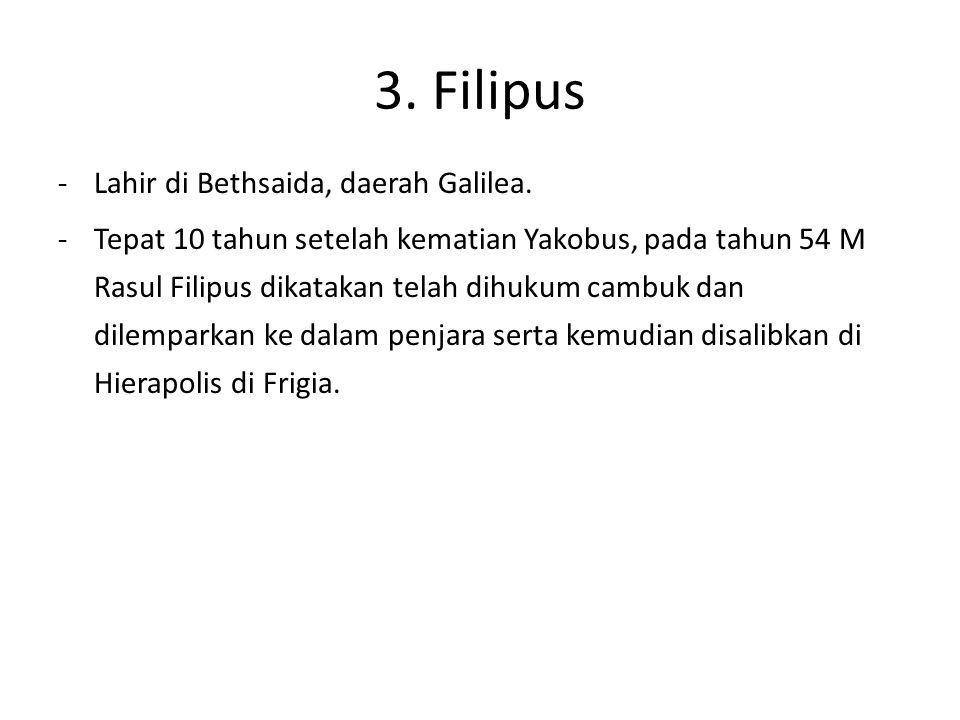 3. Filipus -Lahir di Bethsaida, daerah Galilea. -Tepat 10 tahun setelah kematian Yakobus, pada tahun 54 M Rasul Filipus dikatakan telah dihukum cambuk