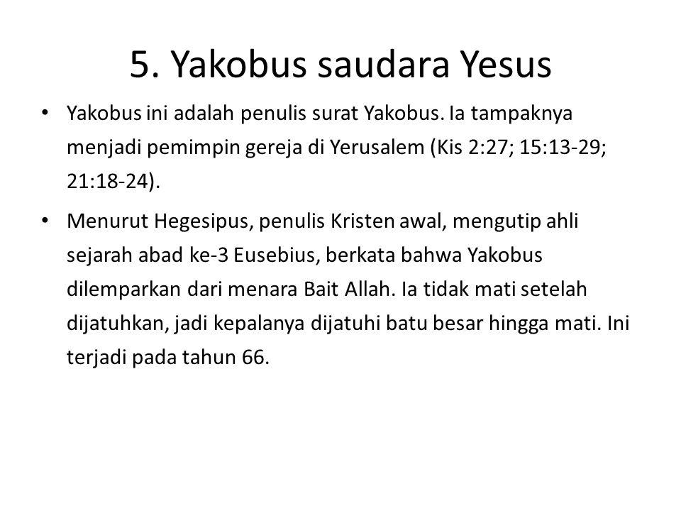 5. Yakobus saudara Yesus Yakobus ini adalah penulis surat Yakobus. Ia tampaknya menjadi pemimpin gereja di Yerusalem (Kis 2:27; 15:13-29; 21:18-24). M