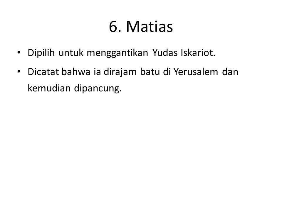 6. Matias Dipilih untuk menggantikan Yudas Iskariot. Dicatat bahwa ia dirajam batu di Yerusalem dan kemudian dipancung.