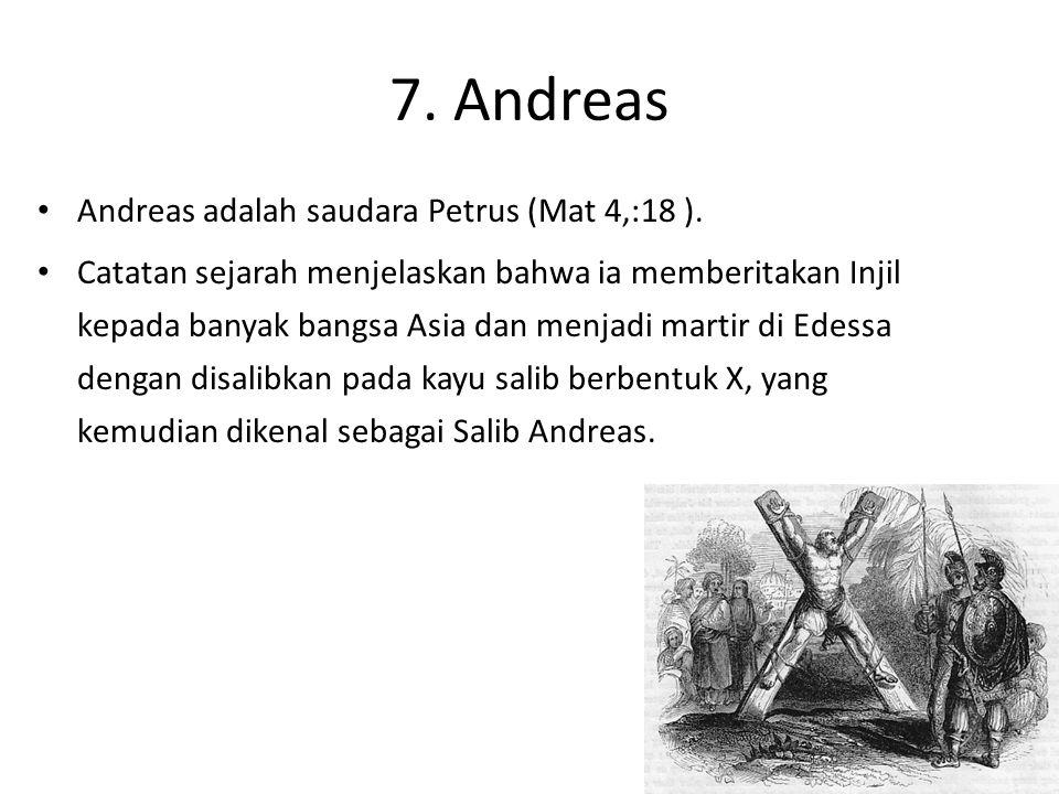 7. Andreas Andreas adalah saudara Petrus (Mat 4,:18 ). Catatan sejarah menjelaskan bahwa ia memberitakan Injil kepada banyak bangsa Asia dan menjadi m