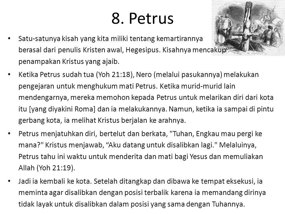 8. Petrus Satu-satunya kisah yang kita miliki tentang kemartirannya berasal dari penulis Kristen awal, Hegesipus. Kisahnya mencakup penampakan Kristus