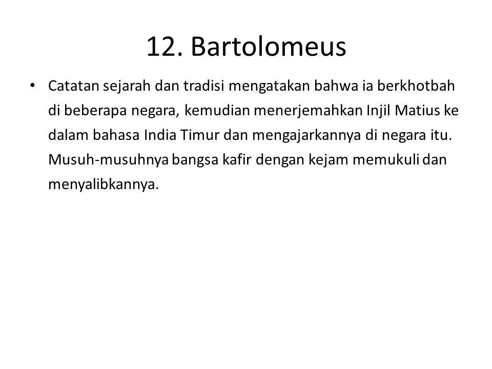12. Bartolomeus Catatan sejarah dan tradisi mengatakan bahwa ia berkhotbah di beberapa negara, kemudian menerjemahkan Injil Matius ke dalam bahasa Ind