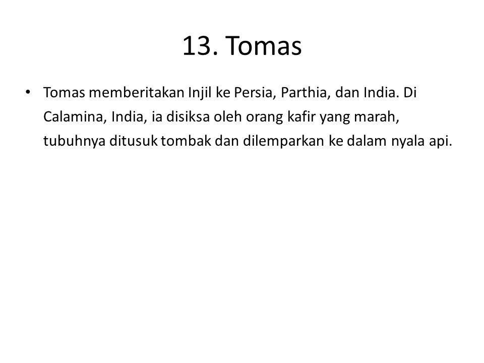 13. Tomas Tomas memberitakan Injil ke Persia, Parthia, dan India. Di Calamina, India, ia disiksa oleh orang kafir yang marah, tubuhnya ditusuk tombak