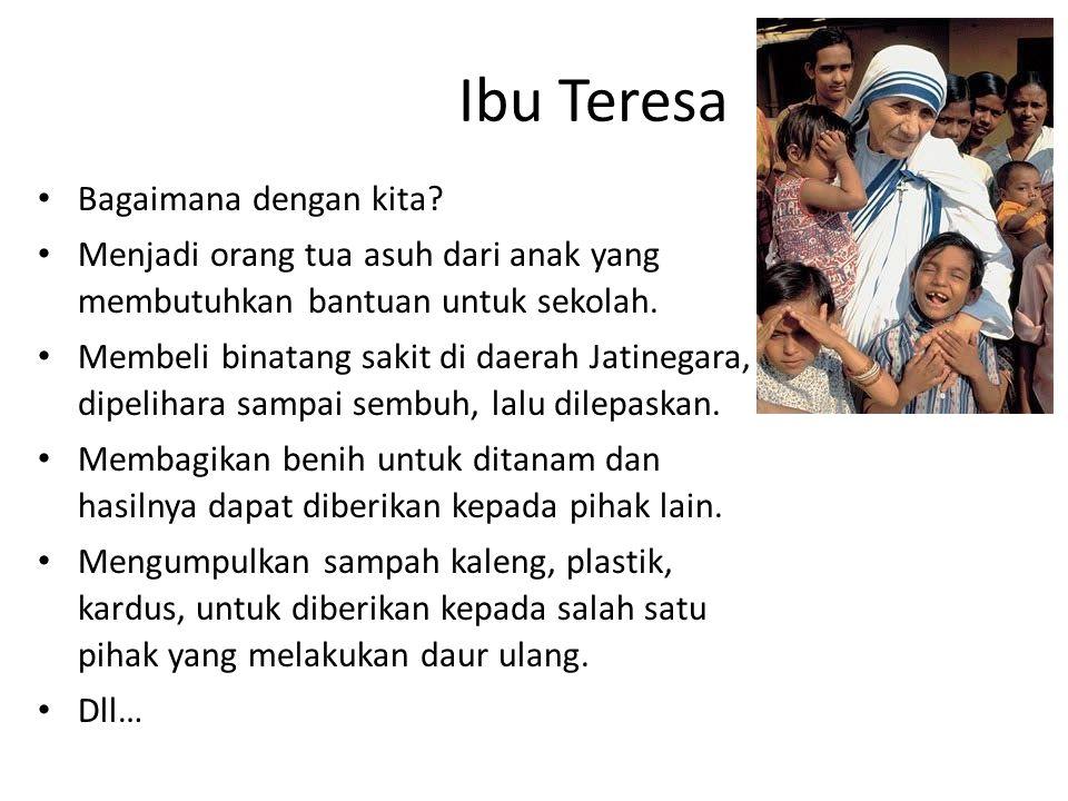 Ibu Teresa Bagaimana dengan kita? Menjadi orang tua asuh dari anak yang membutuhkan bantuan untuk sekolah. Membeli binatang sakit di daerah Jatinegara