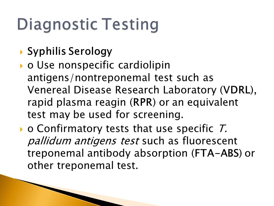  Syphilis Serology  o Use nonspecific cardiolipin antigens/nontreponemal test such as Venereal Disease Research Laboratory (VDRL), rapid plasma reag