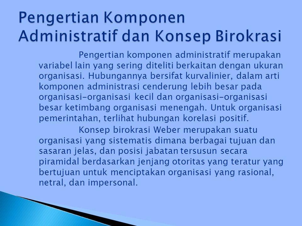 Pengertian komponen administratif merupakan variabel lain yang sering diteliti berkaitan dengan ukuran organisasi. Hubungannya bersifat kurvalinier, d