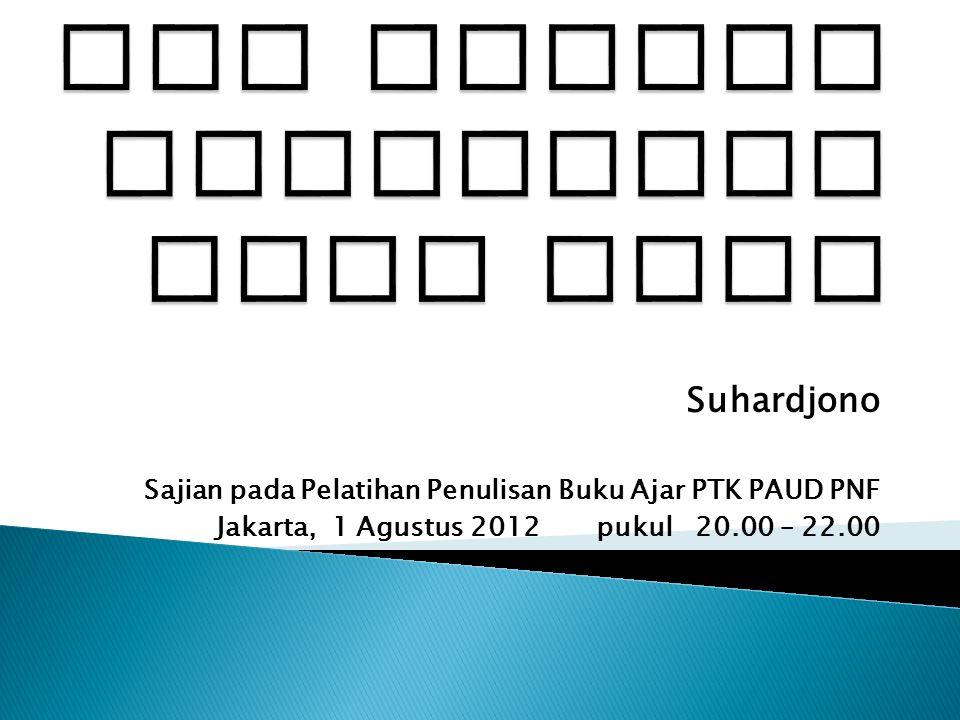 Suhardjono Sajian pada Pelatihan Penulisan Buku Ajar PTK PAUD PNF Jakarta, 1 Agustus 2012 pukul 20.00 – 22.00
