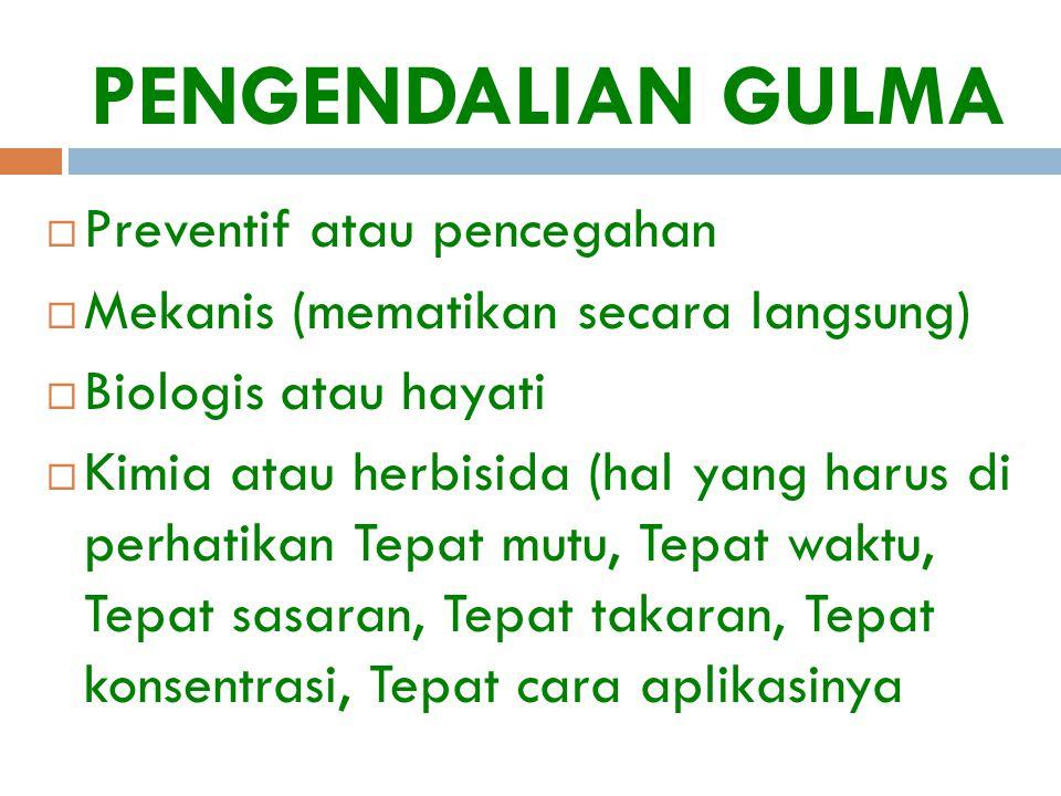 PENGENDALIAN GULMA  Preventif atau pencegahan  Mekanis (mematikan secara langsung)  Biologis atau hayati  Kimia atau herbisida (hal yang harus di