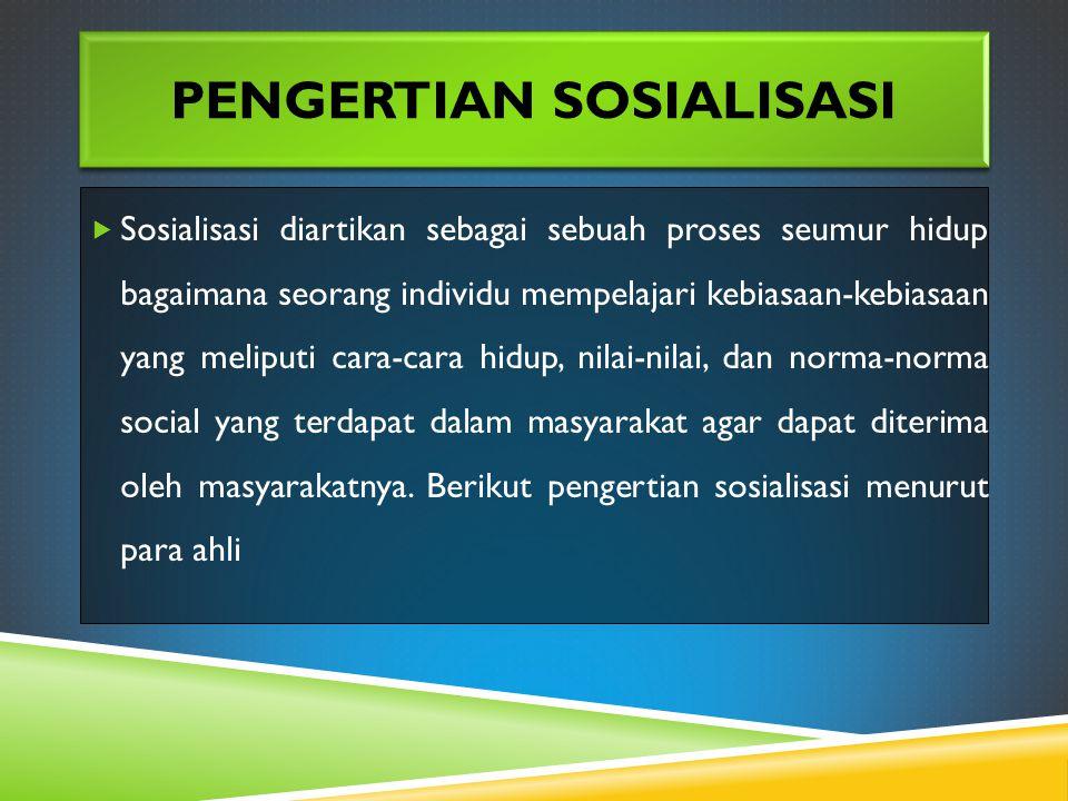 PENGERTIAN SOSIALISASI  Sosialisasi diartikan sebagai sebuah proses seumur hidup bagaimana seorang individu mempelajari kebiasaan-kebiasaan yang meliputi cara-cara hidup, nilai-nilai, dan norma-norma social yang terdapat dalam masyarakat agar dapat diterima oleh masyarakatnya.