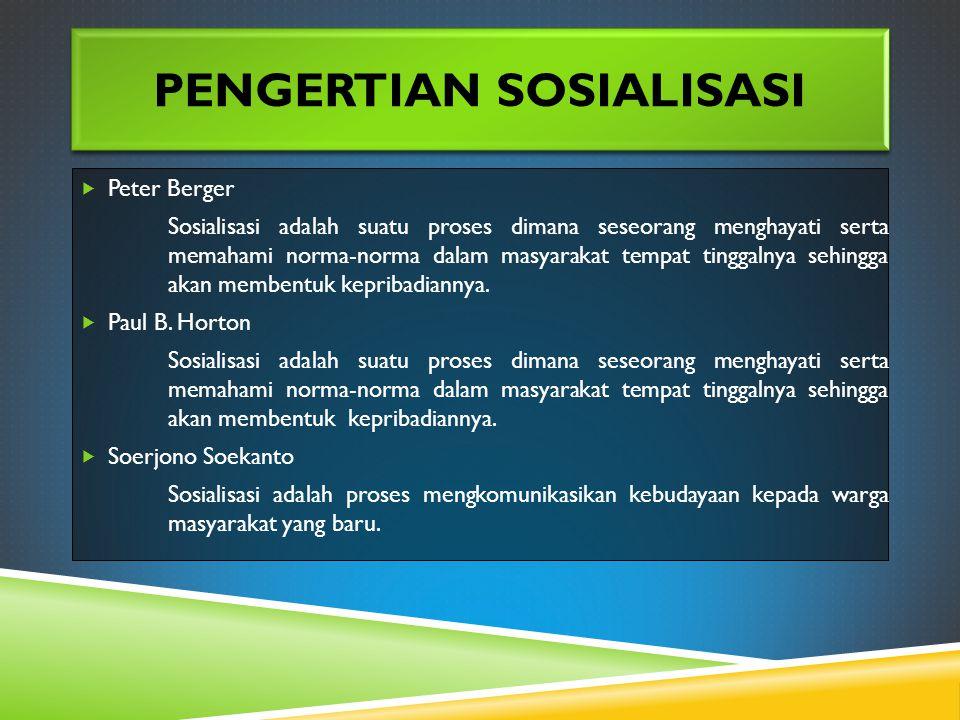 PENGERTIAN SOSIALISASI  Peter Berger Sosialisasi adalah suatu proses dimana seseorang menghayati serta memahami norma-norma dalam masyarakat tempat tinggalnya sehingga akan membentuk kepribadiannya.