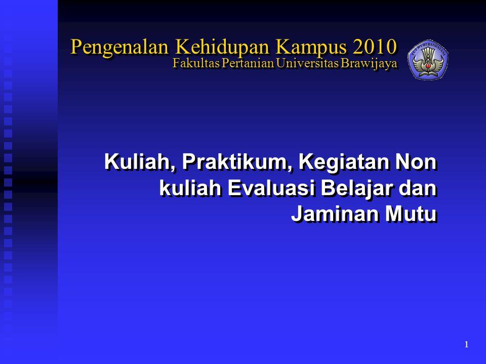 1 Kuliah, Praktikum, Kegiatan Non kuliah Evaluasi Belajar dan Jaminan Mutu Pengenalan Kehidupan Kampus 2010 Fakultas Pertanian Universitas Brawijaya P