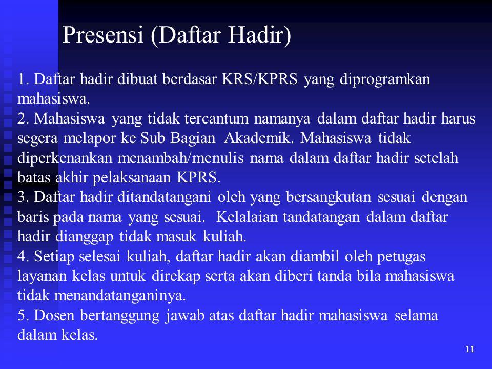11 Presensi (Daftar Hadir) 1. Daftar hadir dibuat berdasar KRS/KPRS yang diprogramkan mahasiswa. 2. Mahasiswa yang tidak tercantum namanya dalam dafta