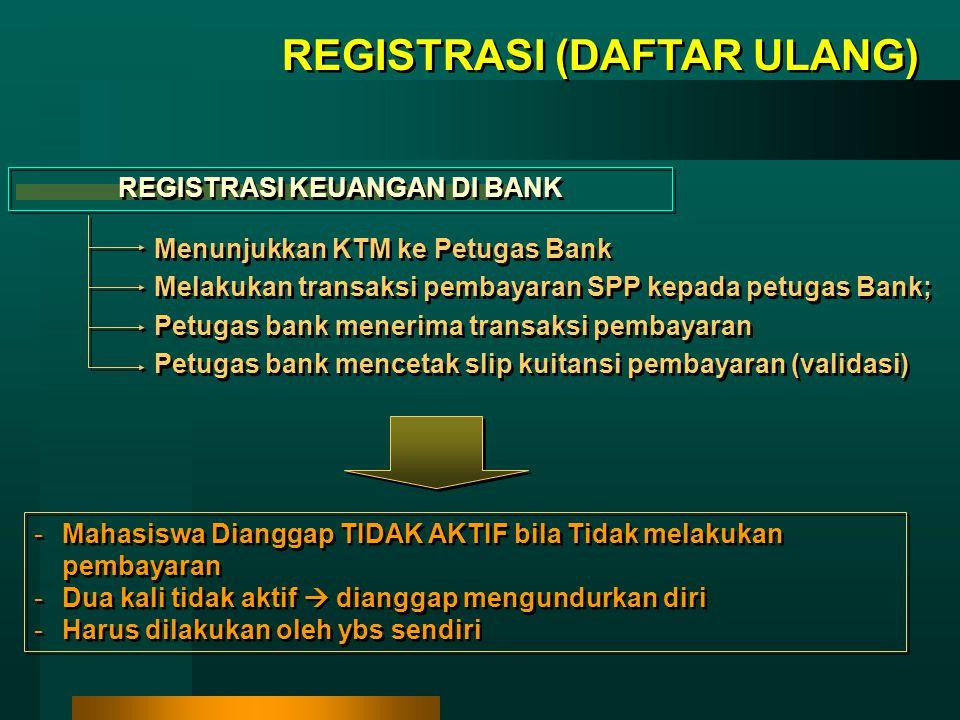 REGISTRASI (DAFTAR ULANG) REGISTRASI KEUANGAN DI BANK Menunjukkan KTM ke Petugas Bank Melakukan transaksi pembayaran SPP kepada petugas Bank; Petugas bank menerima transaksi pembayaran Petugas bank mencetak slip kuitansi pembayaran (validasi) Menunjukkan KTM ke Petugas Bank Melakukan transaksi pembayaran SPP kepada petugas Bank; Petugas bank menerima transaksi pembayaran Petugas bank mencetak slip kuitansi pembayaran (validasi) -Mahasiswa Dianggap TIDAK AKTIF bila Tidak melakukan pembayaran -Dua kali tidak aktif  dianggap mengundurkan diri -Harus dilakukan oleh ybs sendiri -Mahasiswa Dianggap TIDAK AKTIF bila Tidak melakukan pembayaran -Dua kali tidak aktif  dianggap mengundurkan diri -Harus dilakukan oleh ybs sendiri