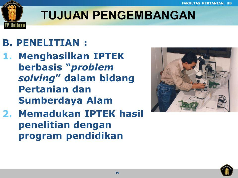 "FAKULTAS PERTANIAN, UB 39 B. PENELITIAN : 1.Menghasilkan IPTEK berbasis ""problem solving"" dalam bidang Pertanian dan Sumberdaya Alam 2.Memadukan IPTEK"