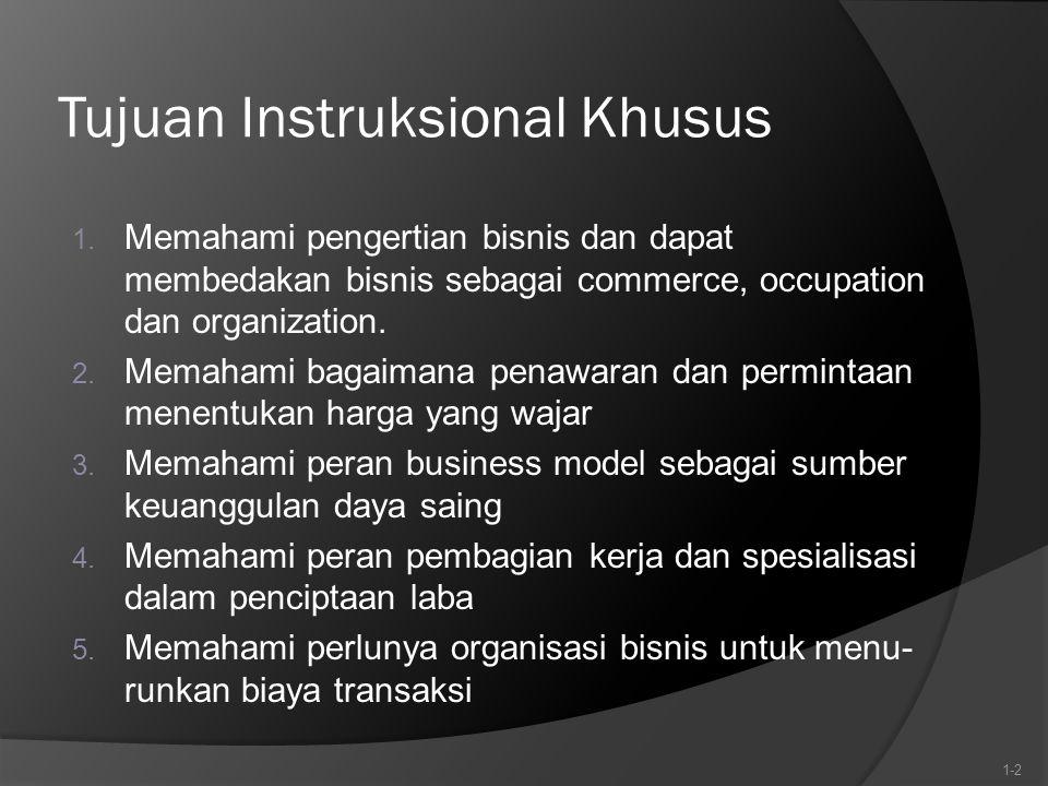 Tujuan Instruksional Khusus 1. Memahami pengertian bisnis dan dapat membedakan bisnis sebagai commerce, occupation dan organization. 2. Memahami bagai