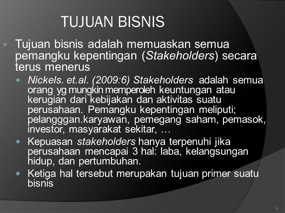 6 TUJUAN BISNIS  Tujuan bisnis adalah memuaskan semua pemangku kepentingan (Stakeholders) secara terus menerus Nickels. et.al. (2009:6) Stakeholders