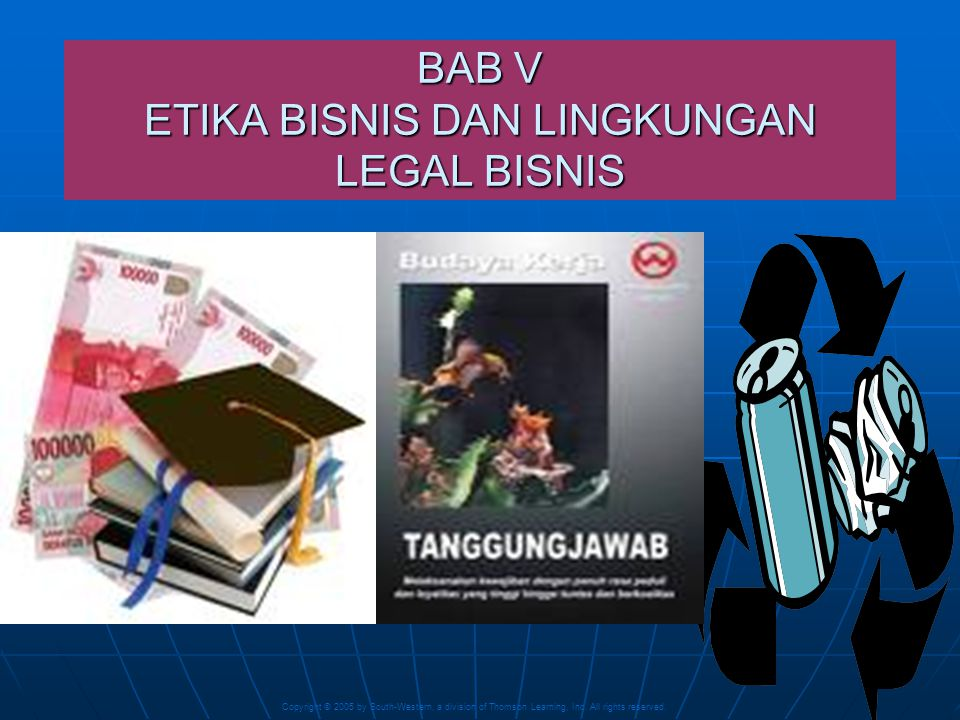Copyright © 2005 by South-Western, a division of Thomson Learning, Inc. All rights reserved. 1 BAB V ETIKA BISNIS DAN LINGKUNGAN LEGAL BISNIS